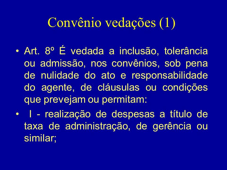 Convênio vedações (1) •Art. 8º É vedada a inclusão, tolerância ou admissão, nos convênios, sob pena de nulidade do ato e responsabilidade do agente, d