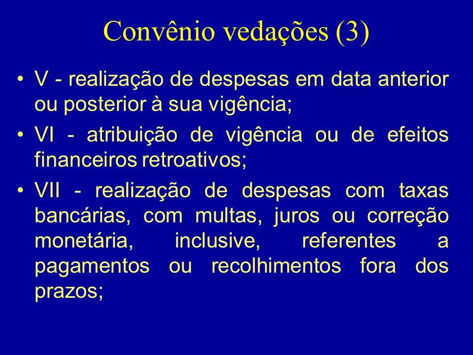 Convênio vedações (3) •V - realização de despesas em data anterior ou posterior à sua vigência; •VI - atribuição de vigência ou de efeitos financeiros