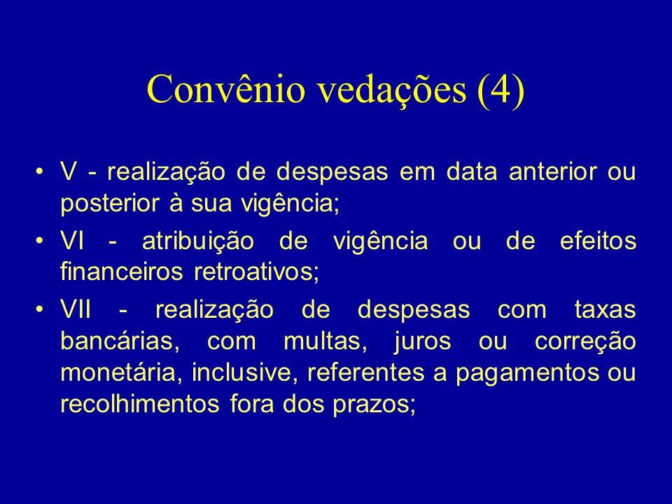 Convênio vedações (4) •V - realização de despesas em data anterior ou posterior à sua vigência; •VI - atribuição de vigência ou de efeitos financeiros