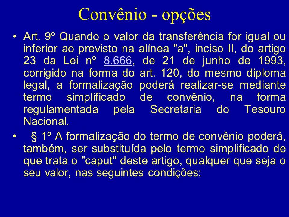 Convênio - opções •Art. 9º Quando o valor da transferência for igual ou inferior ao previsto na alínea