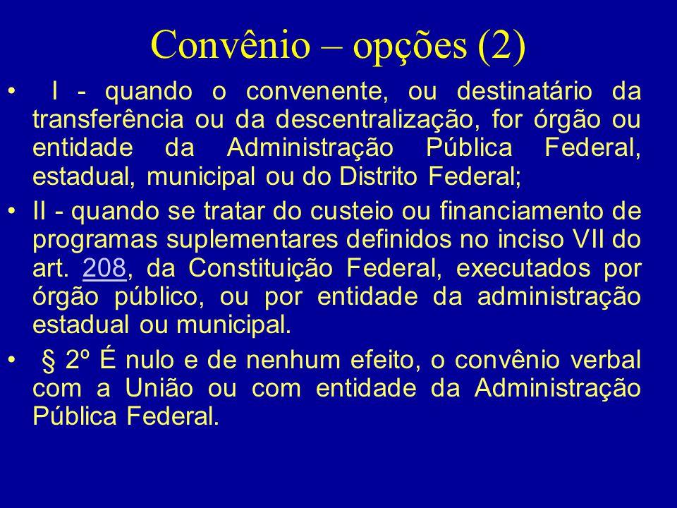 Convênio – opções (2) • I - quando o convenente, ou destinatário da transferência ou da descentralização, for órgão ou entidade da Administração Públi