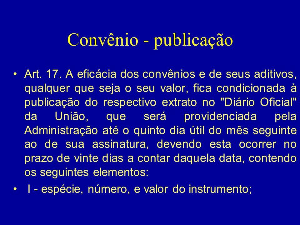 Convênio - publicação •Art. 17. A eficácia dos convênios e de seus aditivos, qualquer que seja o seu valor, fica condicionada à publicação do respecti
