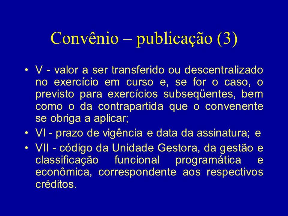 Convênio – publicação (3) •V - valor a ser transferido ou descentralizado no exercício em curso e, se for o caso, o previsto para exercícios subseqüen