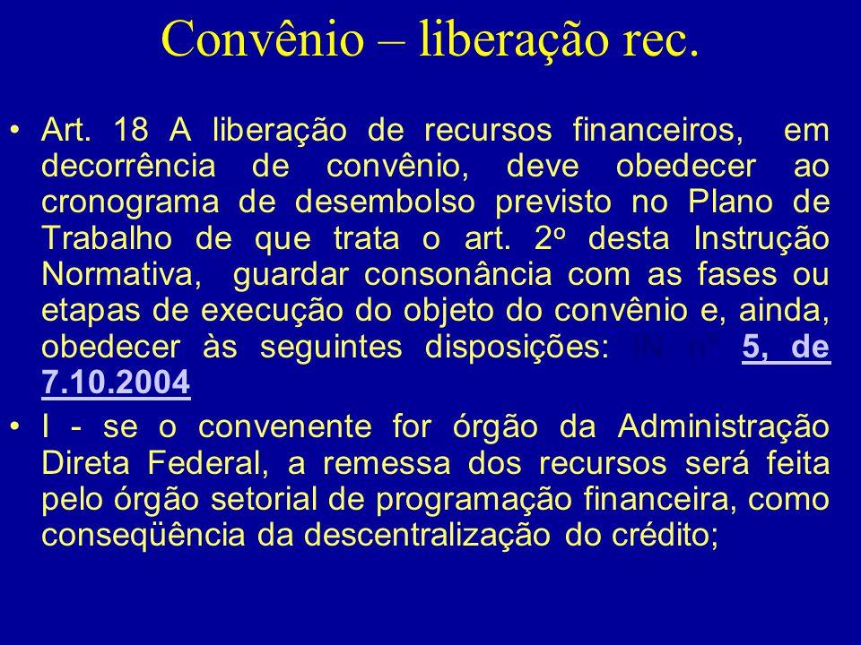 Convênio – liberação rec. •Art. 18 A liberação de recursos financeiros, em decorrência de convênio, deve obedecer ao cronograma de desembolso previsto