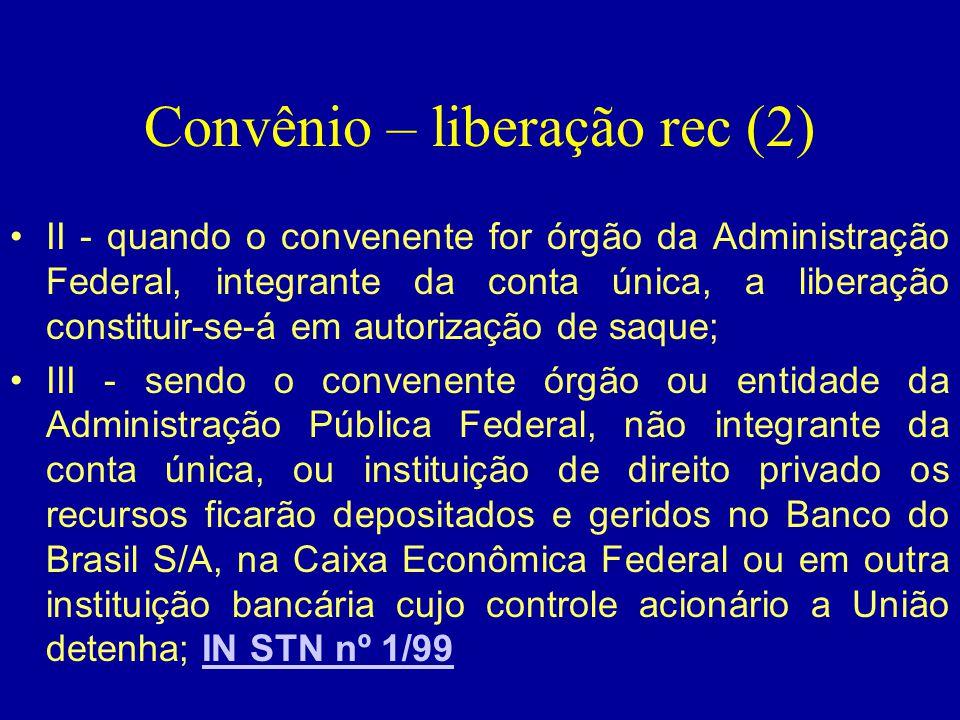 Convênio – liberação rec (2) •II - quando o convenente for órgão da Administração Federal, integrante da conta única, a liberação constituir-se-á em a