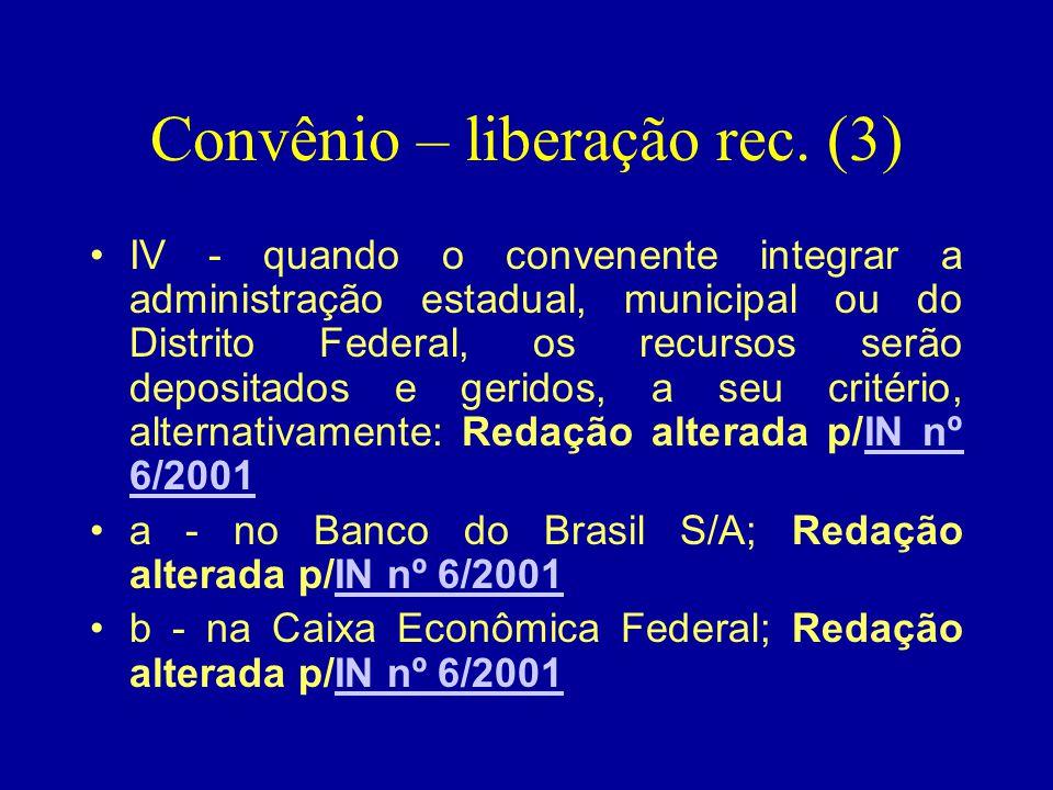 Convênio – liberação rec. (3) •IV - quando o convenente integrar a administração estadual, municipal ou do Distrito Federal, os recursos serão deposit