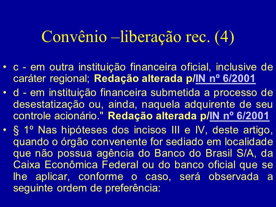 Convênio –liberação rec. (4) •c - em outra instituição financeira oficial, inclusive de caráter regional; Redação alterada p/IN nº 6/2001IN nº 6/2001