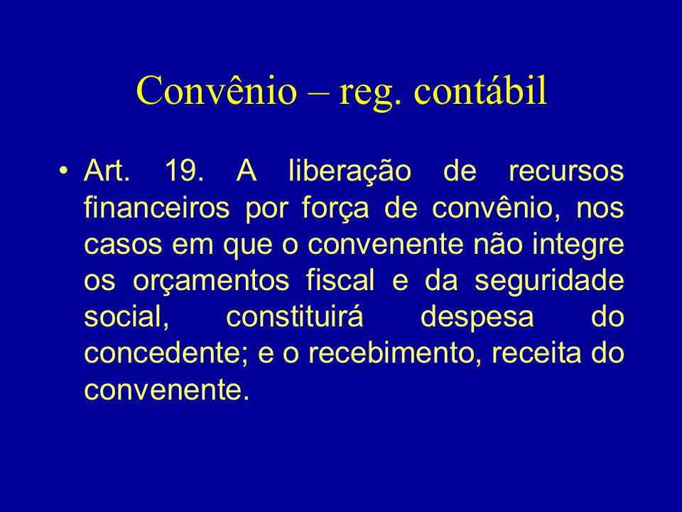Convênio – reg. contábil •Art. 19. A liberação de recursos financeiros por força de convênio, nos casos em que o convenente não integre os orçamentos