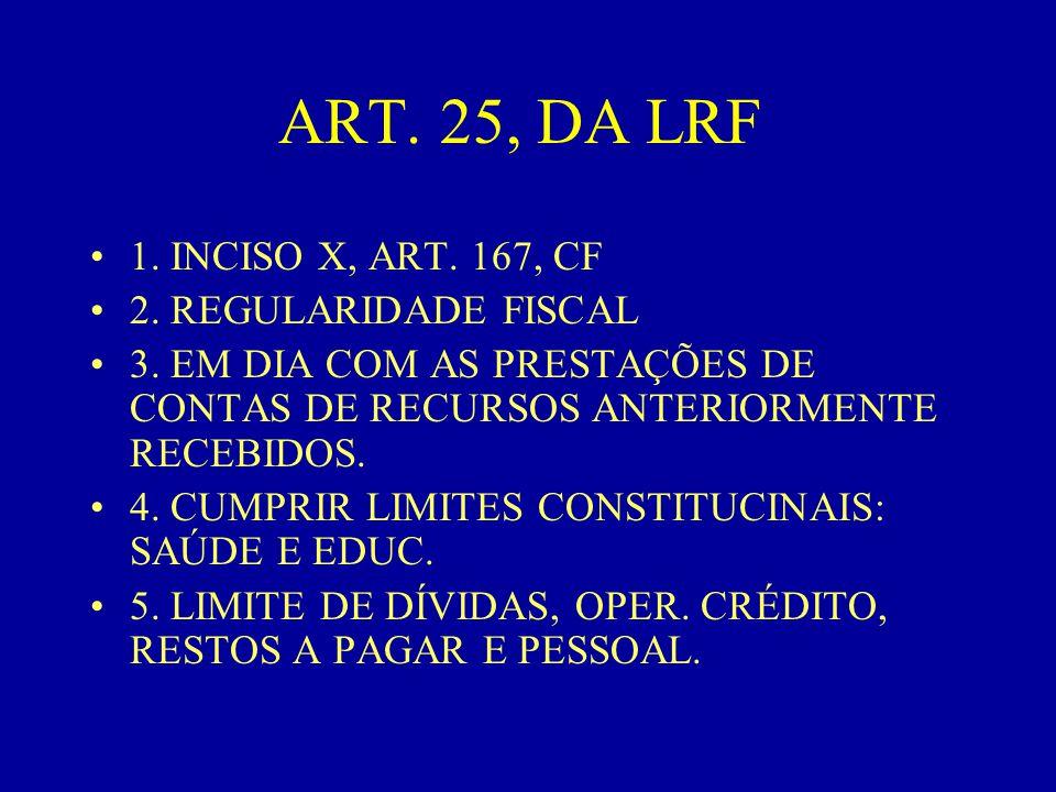 ART. 25, DA LRF •1. INCISO X, ART. 167, CF •2. REGULARIDADE FISCAL •3. EM DIA COM AS PRESTAÇÕES DE CONTAS DE RECURSOS ANTERIORMENTE RECEBIDOS. •4. CUM