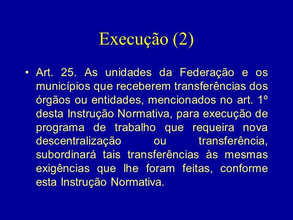 Execução (2) •Art. 25. As unidades da Federação e os municípios que receberem transferências dos órgãos ou entidades, mencionados no art. 1º desta Ins