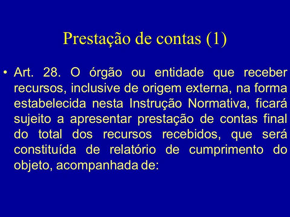 Prestação de contas (1) •Art. 28. O órgão ou entidade que receber recursos, inclusive de origem externa, na forma estabelecida nesta Instrução Normati