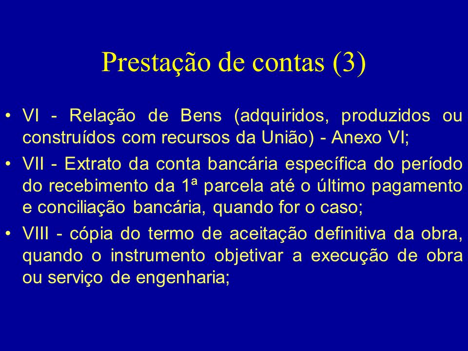 Prestação de contas (3) •VI - Relação de Bens (adquiridos, produzidos ou construídos com recursos da União) - Anexo VI; •VII - Extrato da conta bancár