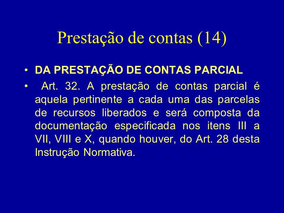 Prestação de contas (14) •DA PRESTAÇÃO DE CONTAS PARCIAL • Art. 32. A prestação de contas parcial é aquela pertinente a cada uma das parcelas de recur