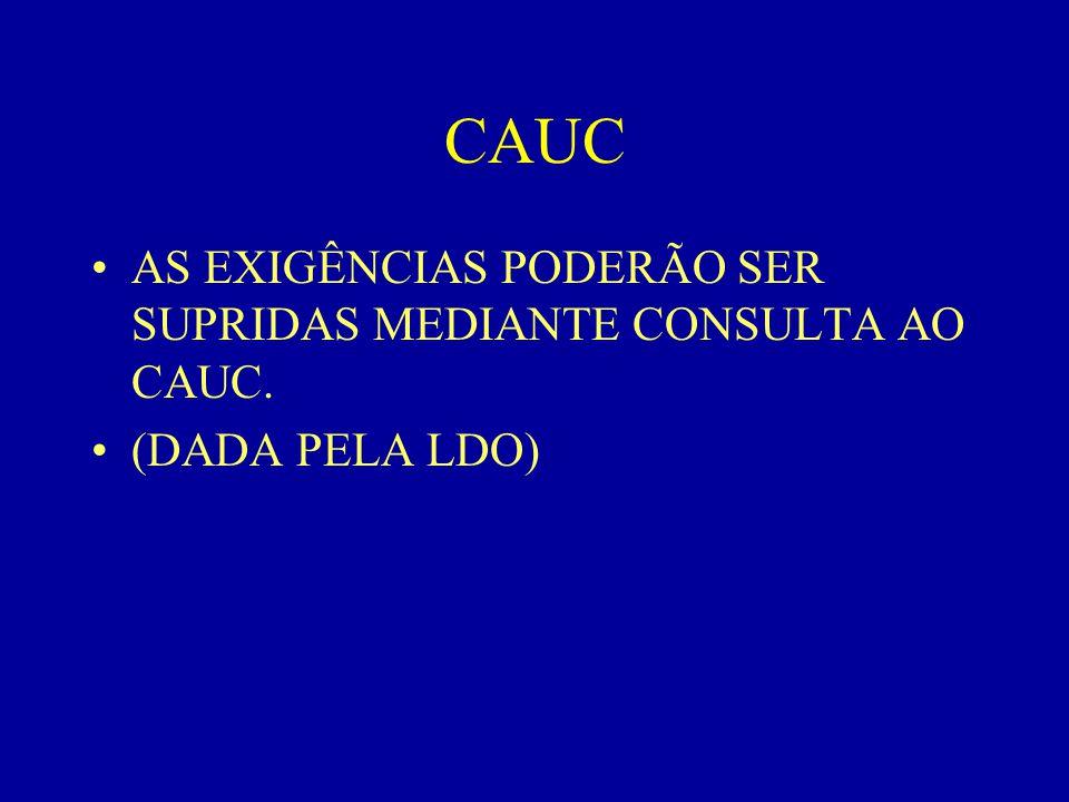 CAUC •AS EXIGÊNCIAS PODERÃO SER SUPRIDAS MEDIANTE CONSULTA AO CAUC. •(DADA PELA LDO)
