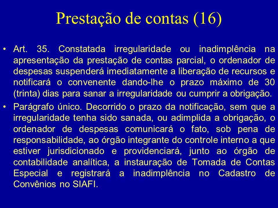 Prestação de contas (16) •Art. 35. Constatada irregularidade ou inadimplência na apresentação da prestação de contas parcial, o ordenador de despesas