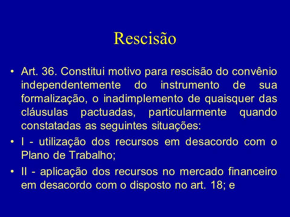 Rescisão •Art. 36. Constitui motivo para rescisão do convênio independentemente do instrumento de sua formalização, o inadimplemento de quaisquer das