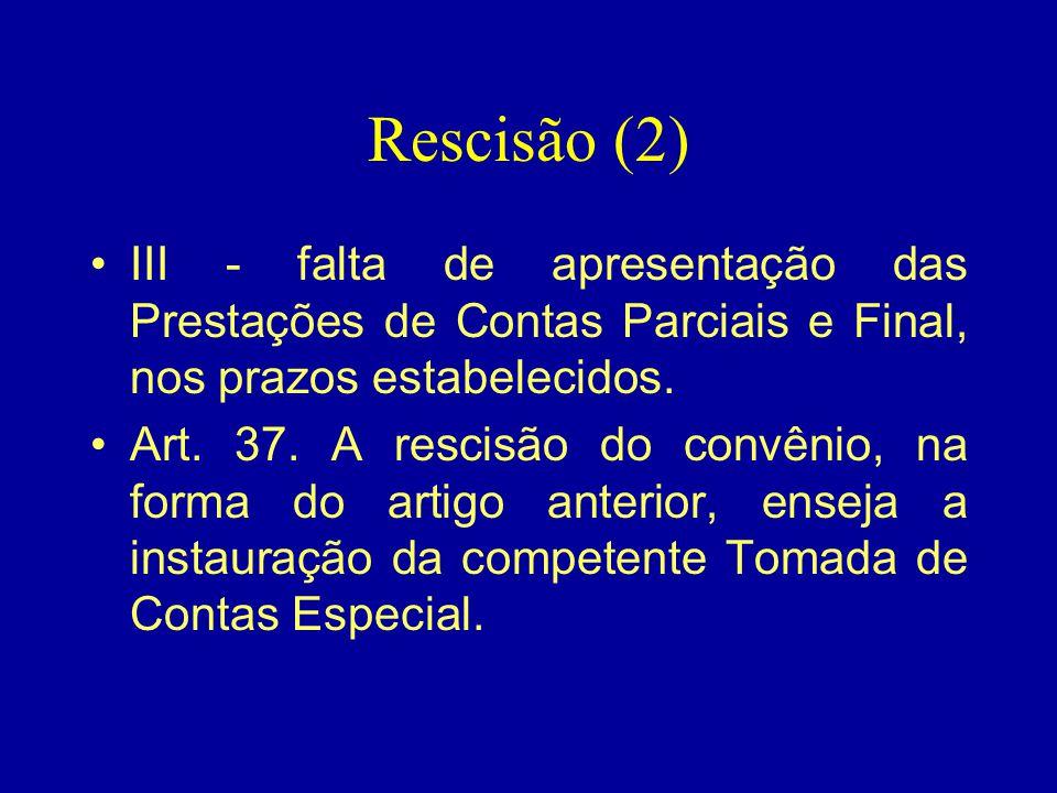 Rescisão (2) •III - falta de apresentação das Prestações de Contas Parciais e Final, nos prazos estabelecidos. •Art. 37. A rescisão do convênio, na fo