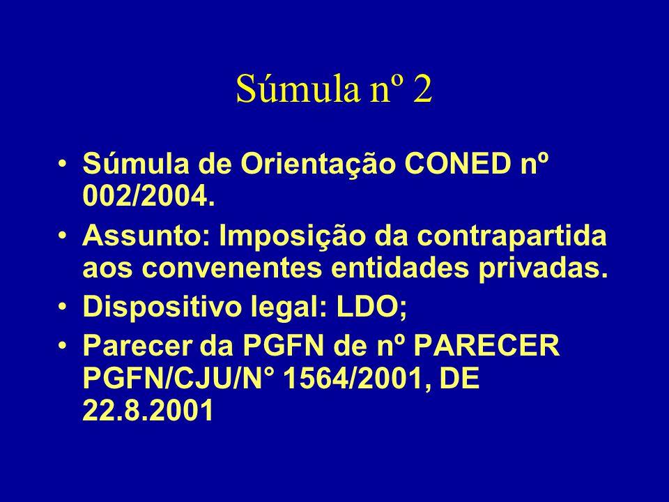 Súmula nº 2 •Súmula de Orientação CONED nº 002/2004. •Assunto: Imposição da contrapartida aos convenentes entidades privadas. •Dispositivo legal: LDO;