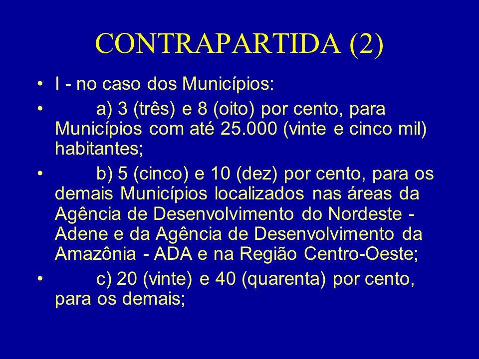 CONTRAPARTIDA (2) •I - no caso dos Municípios: • a) 3 (três) e 8 (oito) por cento, para Municípios com até 25.000 (vinte e cinco mil) habitantes; • b)
