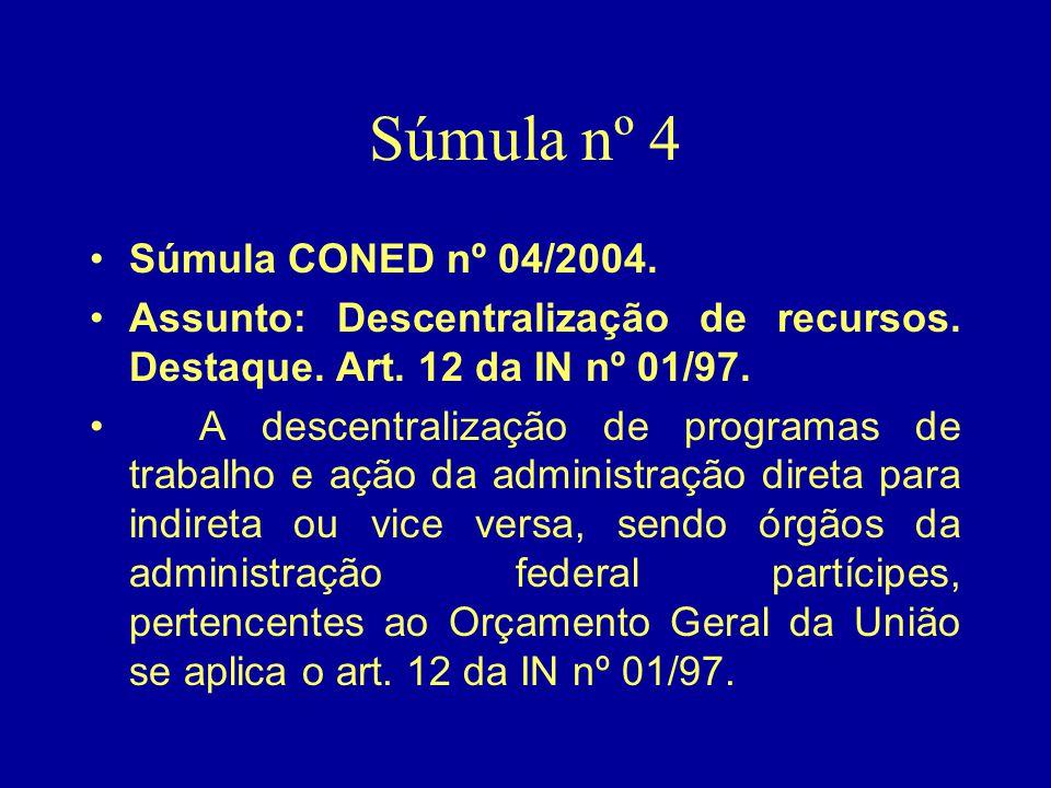 Súmula nº 4 •Súmula CONED nº 04/2004. •Assunto: Descentralização de recursos. Destaque. Art. 12 da IN nº 01/97. • A descentralização de programas de t