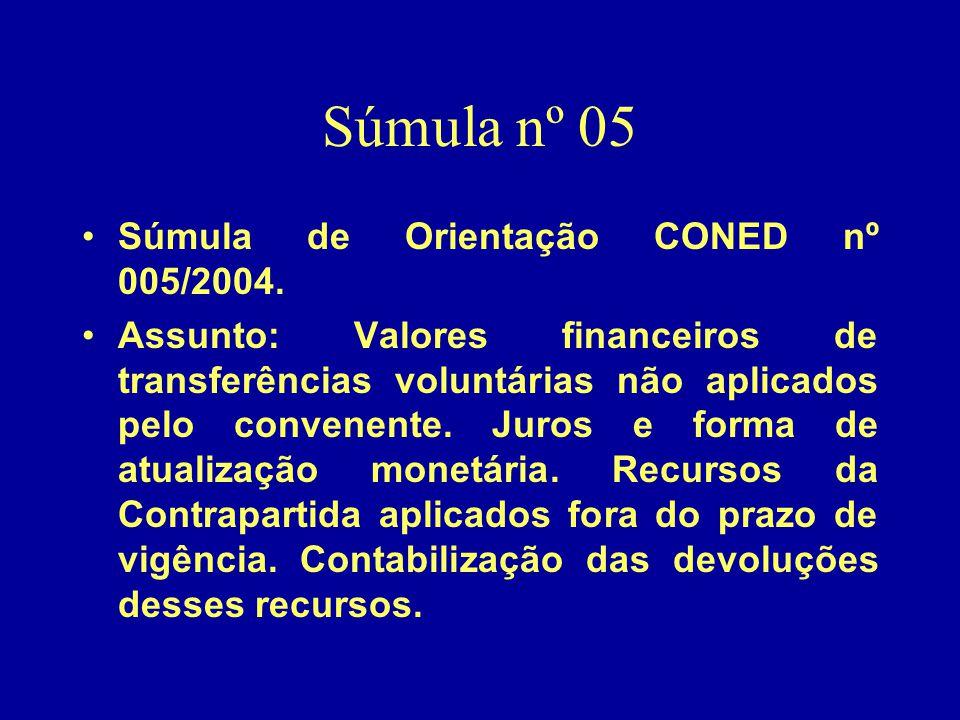 Súmula nº 05 •Súmula de Orientação CONED nº 005/2004. •Assunto: Valores financeiros de transferências voluntárias não aplicados pelo convenente. Juros
