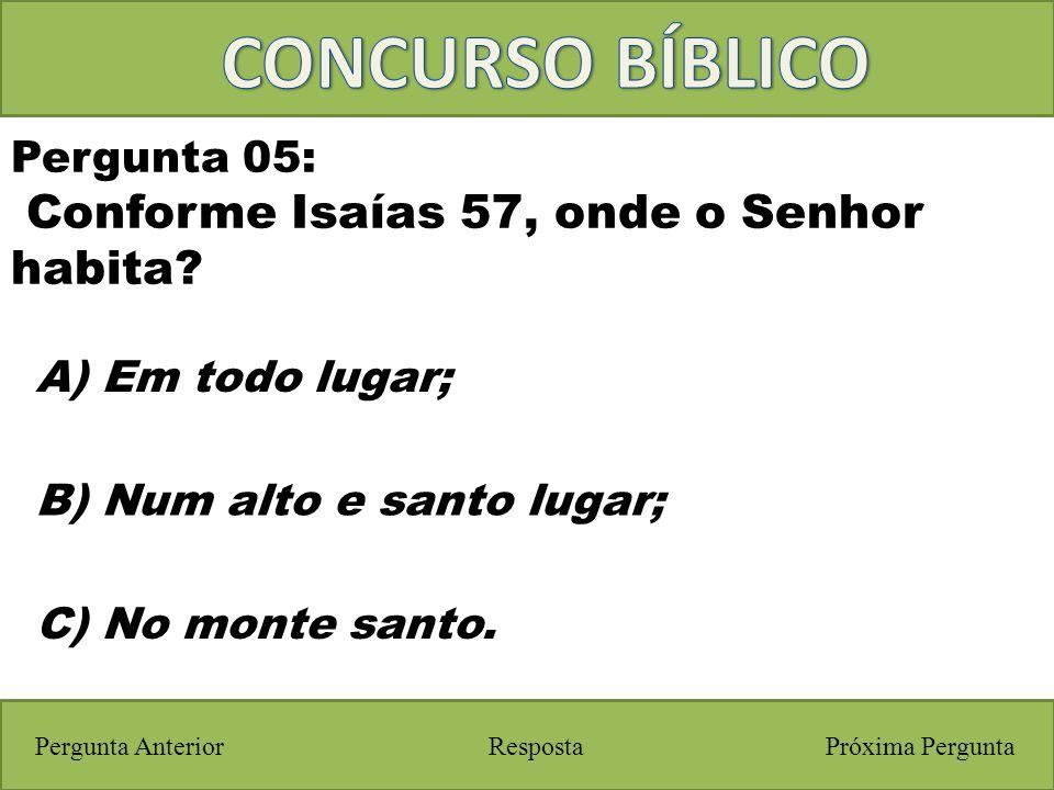 Próxima PerguntaPergunta Anterior A) Em todo lugar; Pergunta 05: Conforme Isaías 57, onde o Senhor habita? Resposta B) Num alto e santo lugar; C) No m