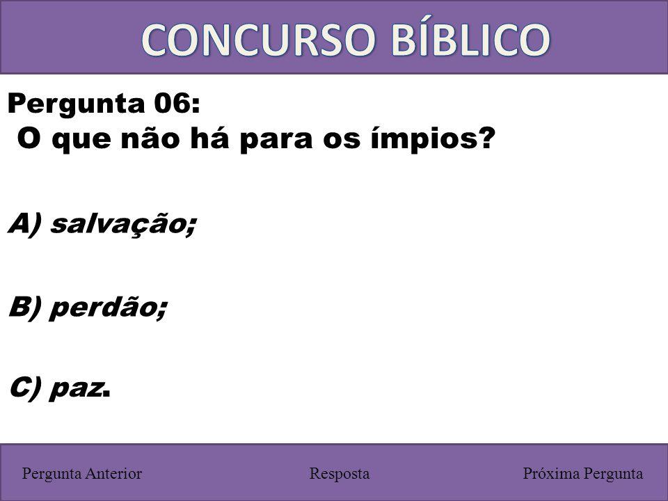 Próxima PerguntaPergunta Anterior C) paz. Pergunta 06: O que não há para os ímpios? Resposta B) perdão; A) salvação;