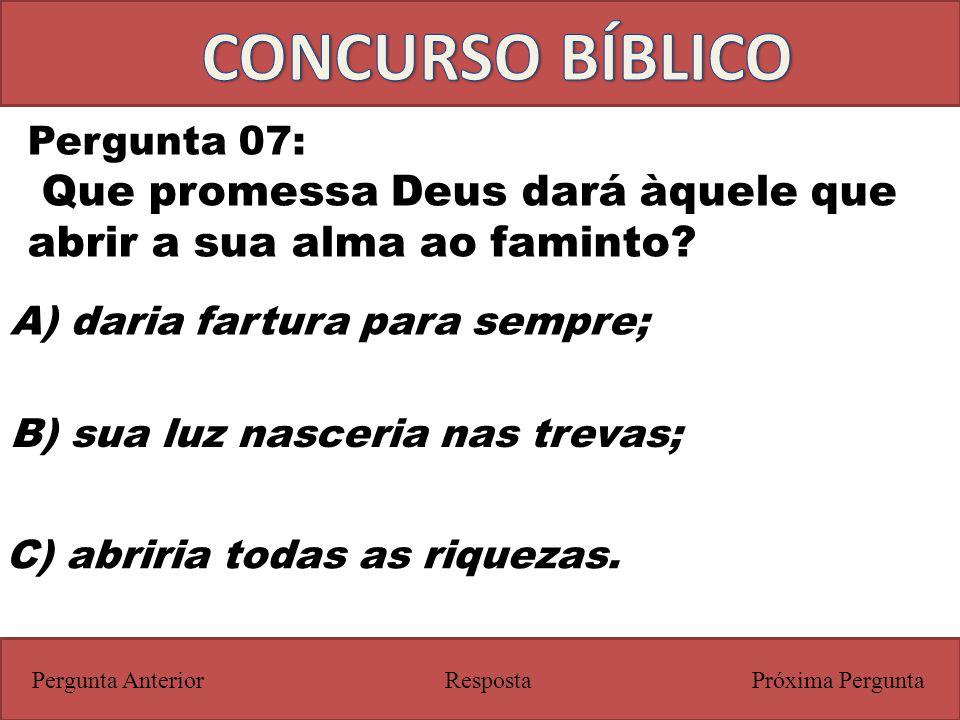 Próxima PerguntaPergunta Anterior Pergunta 07: Que promessa Deus dará àquele que abrir a sua alma ao faminto? Resposta C) abriria todas as riquezas. A