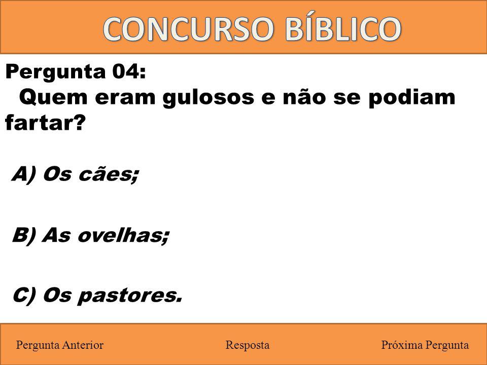 Próxima PerguntaPergunta Anterior C) Os pastores. Pergunta 04: Quem eram gulosos e não se podiam fartar? Resposta B) As ovelhas; A) Os cães;