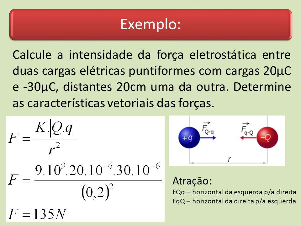 Exemplo: Calcule a intensidade da força eletrostática entre duas cargas elétricas puntiformes com cargas 20µC e -30µC, distantes 20cm uma da outra. De