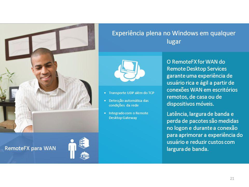 O RemoteFX for WAN do Remote Desktop Services garante uma experiência de usuário rica e ágil a partir de conexões WAN em escritórios remotos, de casa ou de dispositivos móveis.
