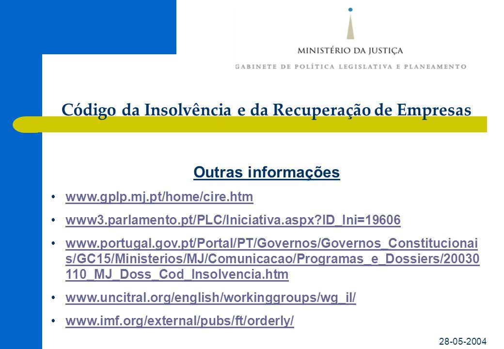 Código da Insolvência e da Recuperação de Empresas 28-05-2004 Outras informações •www.gplp.mj.pt/home/cire.htmwww.gplp.mj.pt/home/cire.htm •www3.parlamento.pt/PLC/Iniciativa.aspx ID_Ini=19606www3.parlamento.pt/PLC/Iniciativa.aspx ID_Ini=19606 •www.portugal.gov.pt/Portal/PT/Governos/Governos_Constitucionai s/GC15/Ministerios/MJ/Comunicacao/Programas_e_Dossiers/20030 110_MJ_Doss_Cod_Insolvencia.htmwww.portugal.gov.pt/Portal/PT/Governos/Governos_Constitucionai s/GC15/Ministerios/MJ/Comunicacao/Programas_e_Dossiers/20030 110_MJ_Doss_Cod_Insolvencia.htm •www.uncitral.org/english/workinggroups/wg_il/www.uncitral.org/english/workinggroups/wg_il/ •www.imf.org/external/pubs/ft/orderly/www.imf.org/external/pubs/ft/orderly/
