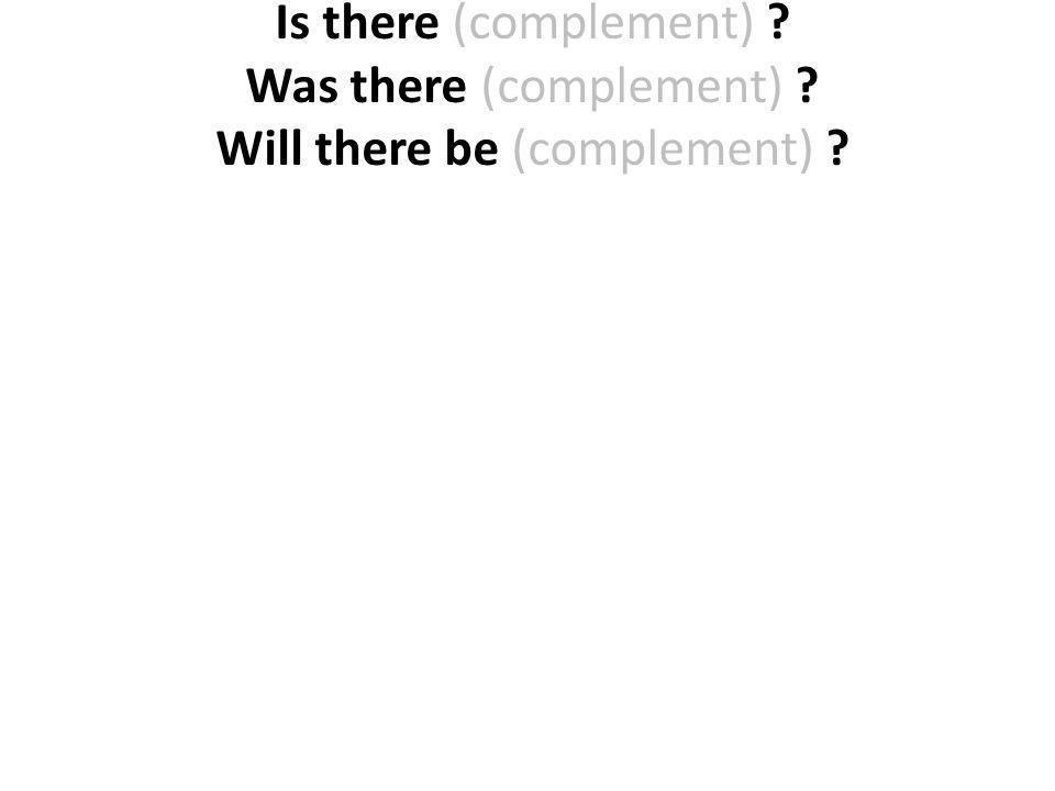 Is there (complement) ? Was there (complement) ? Will there be (complement) ?