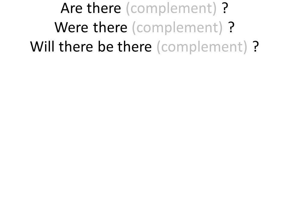 Are there (complement) ? Were there (complement) ? Will there be there (complement) ?