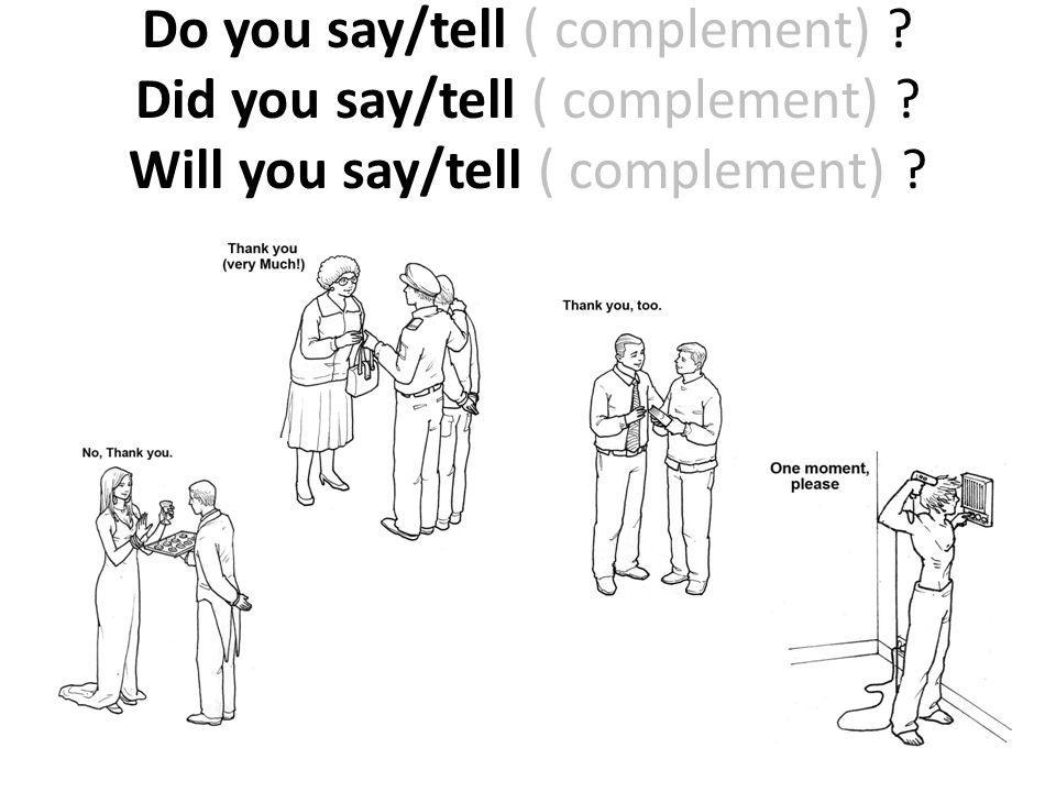 Do you say/tell ( complement) ? Did you say/tell ( complement) ? Will you say/tell ( complement) ?