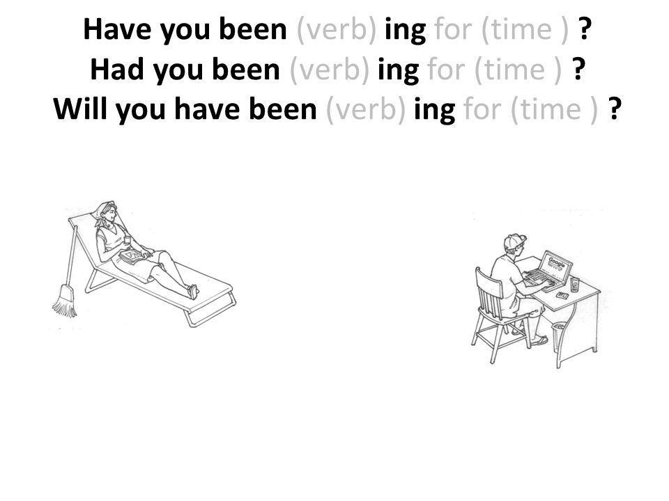 Have you been (verb) ing for (time ) ? Had you been (verb) ing for (time ) ? Will you have been (verb) ing for (time ) ?