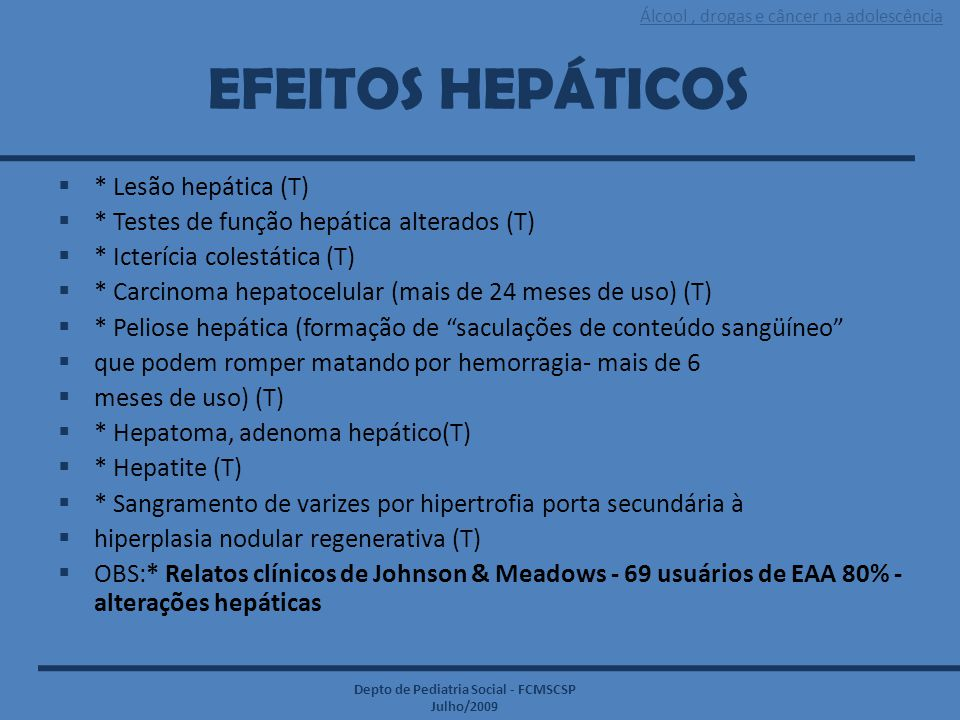 Álcool, drogas e câncer na adolescência Depto de Pediatria Social - FCMSCSP Julho/2009 EFEITOS HEPÁTICOS  * Lesão hepática (T)  * Testes de função h
