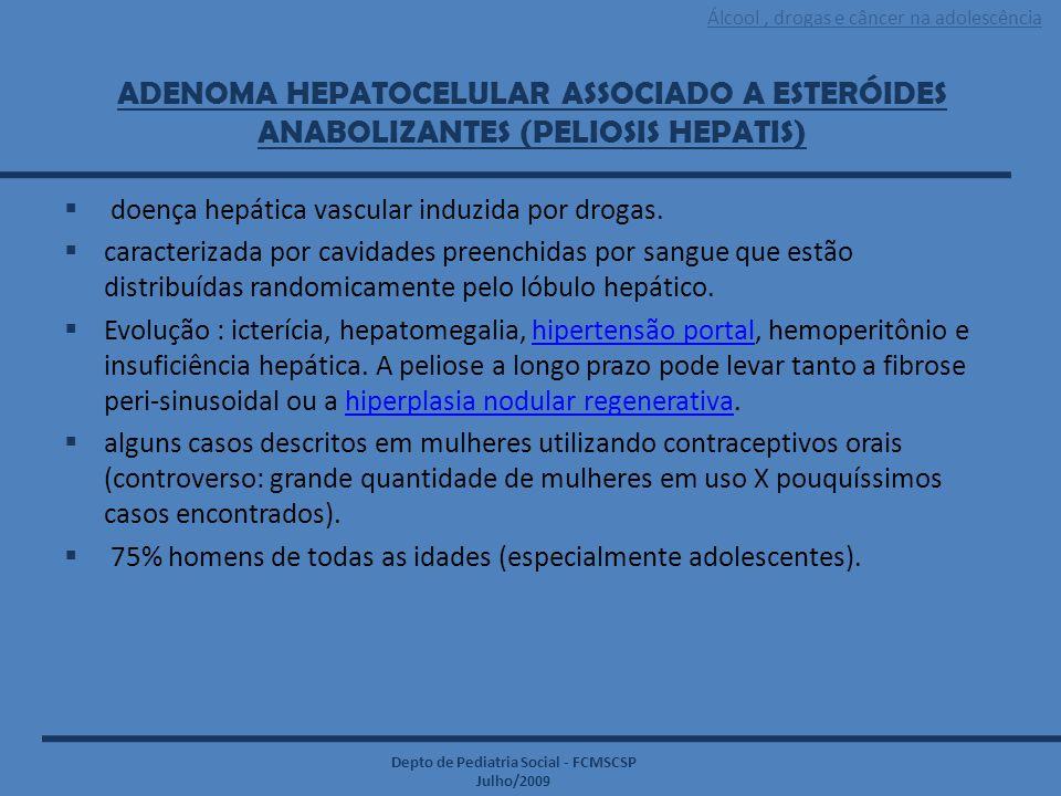 Álcool, drogas e câncer na adolescência Depto de Pediatria Social - FCMSCSP Julho/2009 ADENOMA HEPATOCELULAR ASSOCIADO A ESTERÓIDES ANABOLIZANTES (PEL