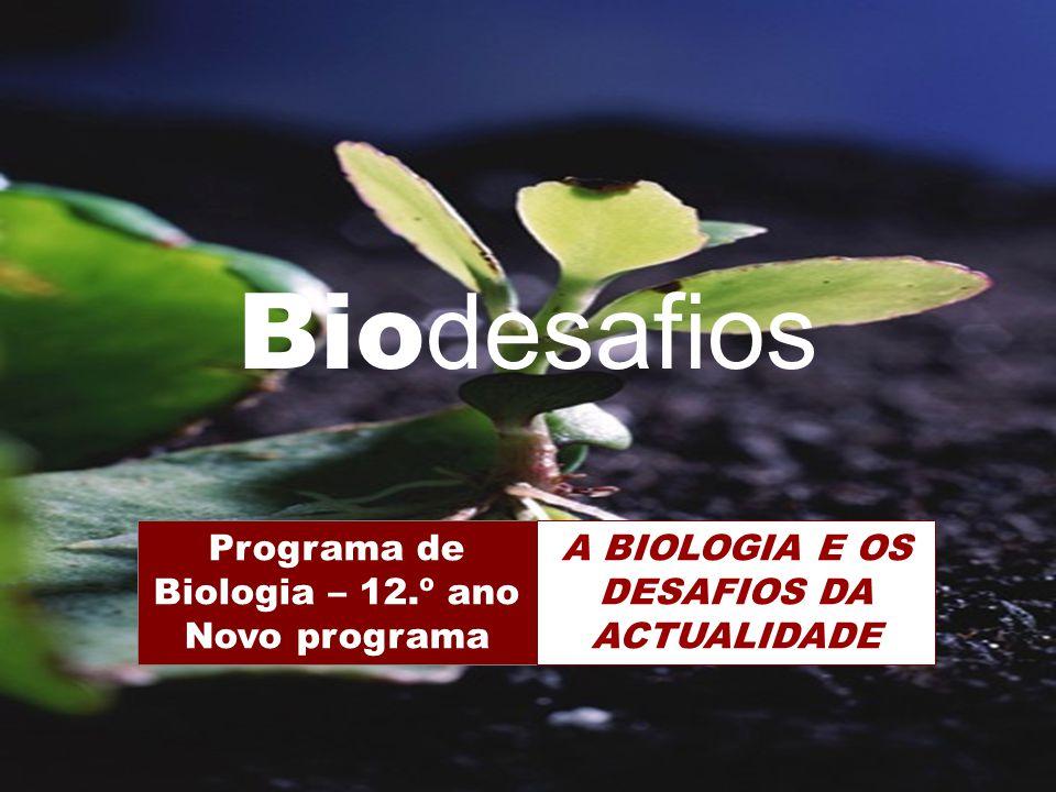 Biodesafios 12 Bio desafios Programa de Biologia – 12.º ano Novo programa A BIOLOGIA E OS DESAFIOS DA ACTUALIDADE