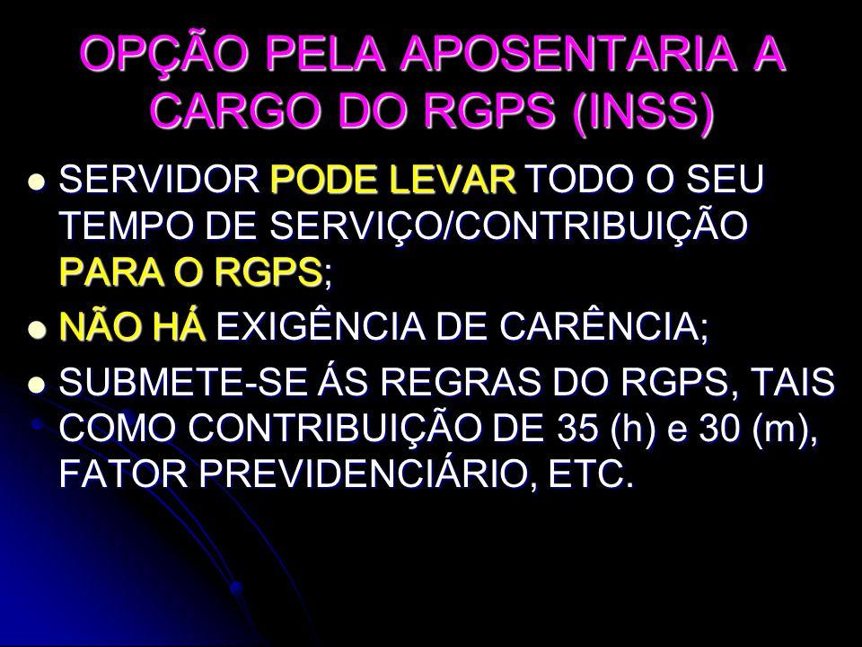 OPÇÃO PELA APOSENTARIA A CARGO DO RGPS (INSS)  SERVIDOR PODE LEVAR TODO O SEU TEMPO DE SERVIÇO/CONTRIBUIÇÃO PARA O RGPS;  NÃO HÁ EXIGÊNCIA DE CARÊNCIA;  SUBMETE-SE ÁS REGRAS DO RGPS, TAIS COMO CONTRIBUIÇÃO DE 35 (h) e 30 (m), FATOR PREVIDENCIÁRIO, ETC.
