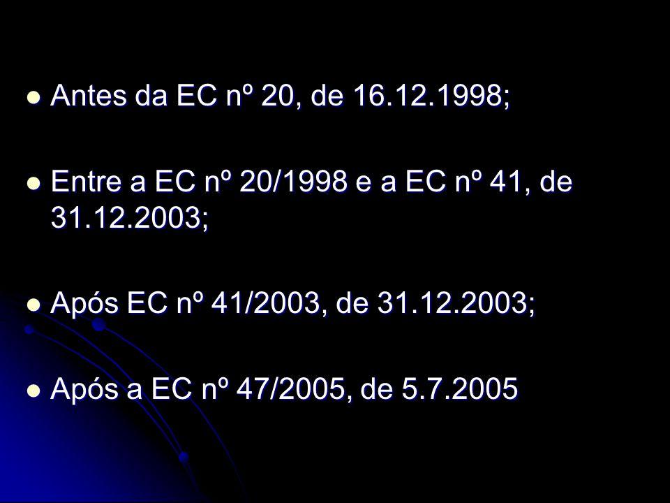  Antes da EC nº 20, de 16.12.1998;  Entre a EC nº 20/1998 e a EC nº 41, de 31.12.2003;  Após EC nº 41/2003, de 31.12.2003;  Após a EC nº 47/2005, de 5.7.2005