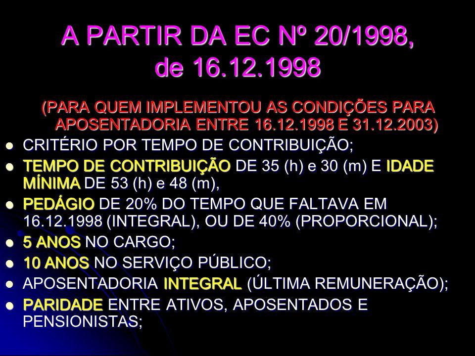 A PARTIR DA EC Nº 20/1998, de 16.12.1998 (PARA QUEM IMPLEMENTOU AS CONDIÇÕES PARA APOSENTADORIA ENTRE 16.12.1998 E 31.12.2003)  CRITÉRIO POR TEMPO DE CONTRIBUIÇÃO;  TEMPO DE CONTRIBUIÇÃO DE 35 (h) e 30 (m) E IDADE MÍNIMA DE 53 (h) e 48 (m),  PEDÁGIO DE 20% DO TEMPO QUE FALTAVA EM 16.12.1998 (INTEGRAL), OU DE 40% (PROPORCIONAL);  5 ANOS NO CARGO;  10 ANOS NO SERVIÇO PÚBLICO;  APOSENTADORIA INTEGRAL (ÚLTIMA REMUNERAÇÃO);  PARIDADE ENTRE ATIVOS, APOSENTADOS E PENSIONISTAS;