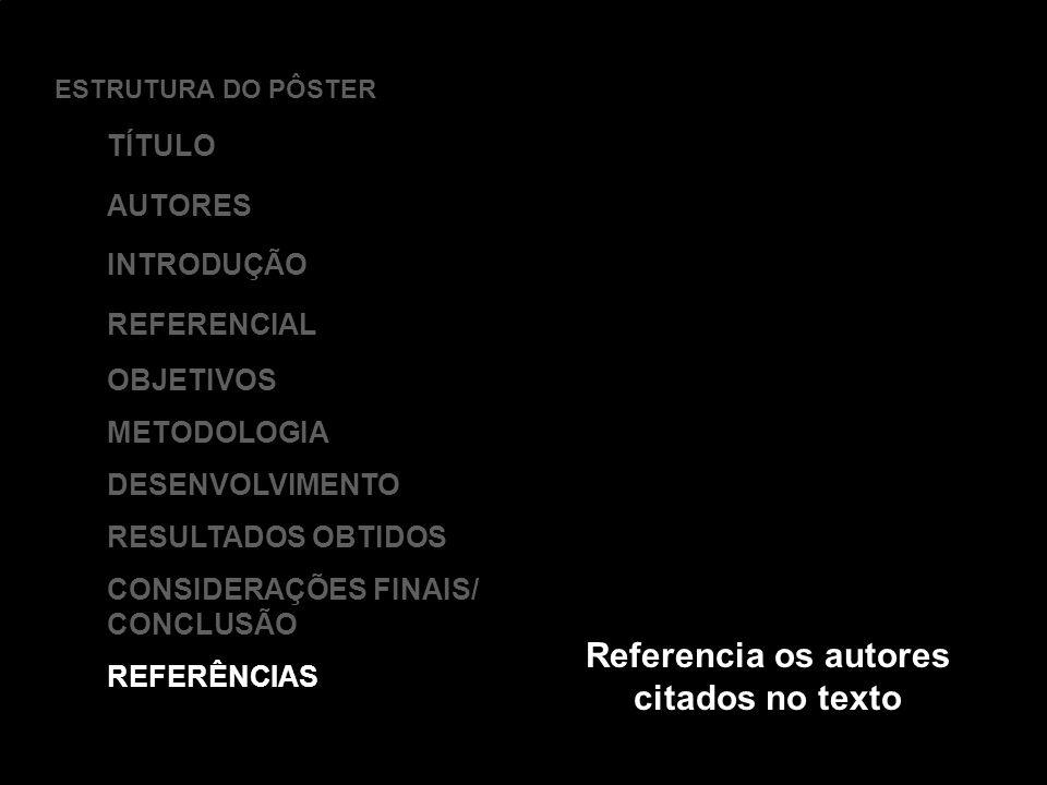 ESTRUTURA DO PÔSTER TÍTULO AUTORES INTRODUÇÃO REFERENCIAL OBJETIVOS METODOLOGIA DESENVOLVIMENTO RESULTADOS OBTIDOS CONSIDERAÇÕES FINAIS/ CONCLUSÃO REF