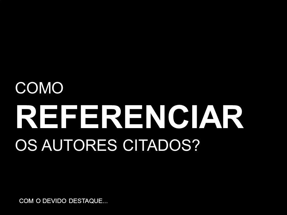 COMO REFERENCIAR OS AUTORES CITADOS? COM O DEVIDO DESTAQUE...