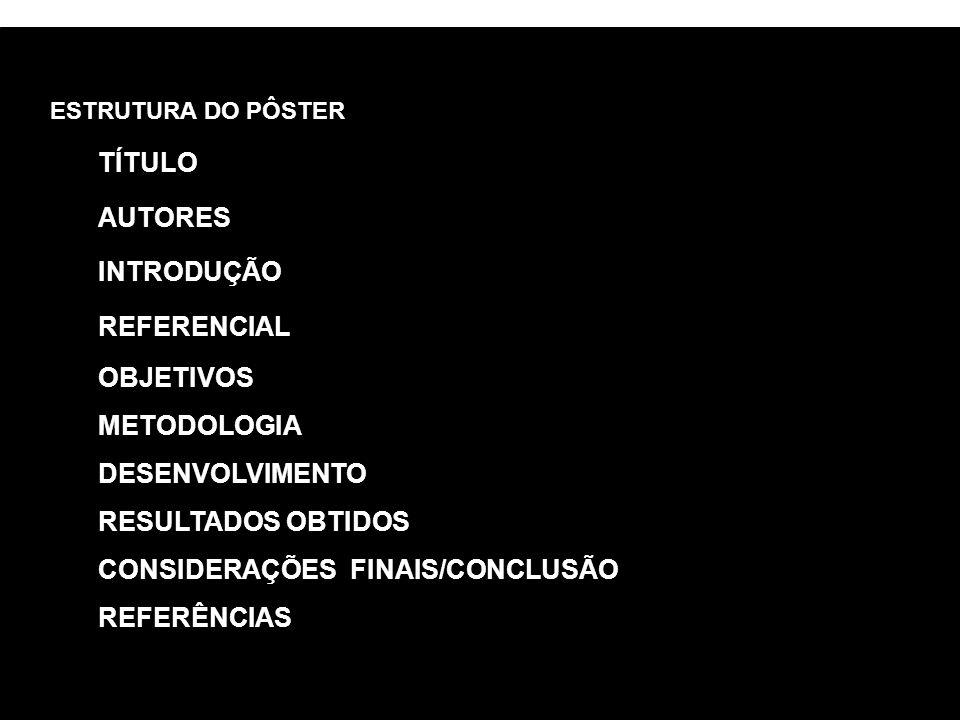 ESTRUTURA DO PÔSTER TÍTULO AUTORES INTRODUÇÃO REFERENCIAL OBJETIVOS METODOLOGIA DESENVOLVIMENTO RESULTADOS OBTIDOS CONSIDERAÇÕES FINAIS/CONCLUSÃO REFERÊNCIAS