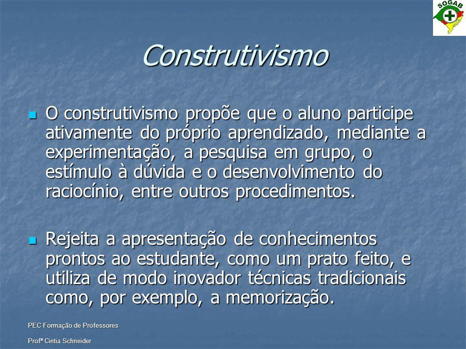 PEC Formação de Professores Profª Cintia Schneider Construtivismo  O construtivismo propõe que o aluno participe ativamente do próprio aprendizado, m