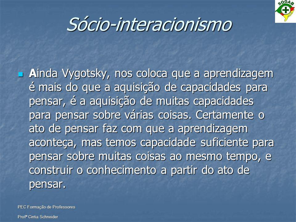 PEC Formação de Professores Profª Cintia Schneider Sócio-interacionismo  Ainda Vygotsky, nos coloca que a aprendizagem é mais do que a aquisição de c