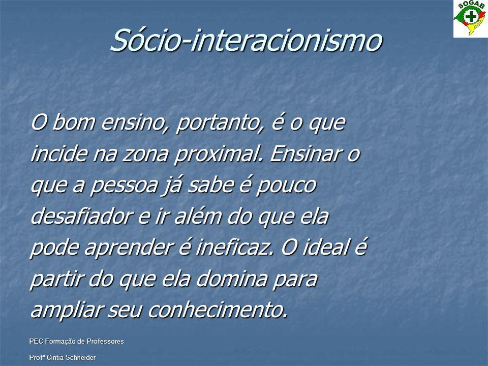 PEC Formação de Professores Profª Cintia Schneider Sócio-interacionismo O bom ensino, portanto, é o que incide na zona proximal. Ensinar o que a pesso