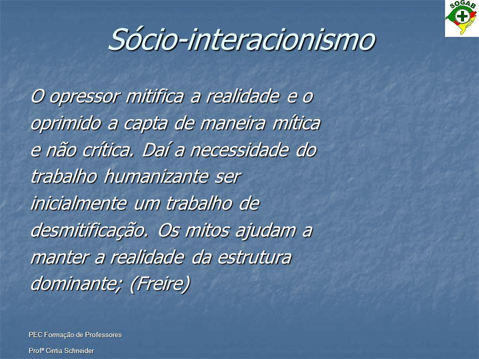 PEC Formação de Professores Profª Cintia Schneider Sócio-interacionismo O opressor mitifica a realidade e o oprimido a capta de maneira mítica e não c