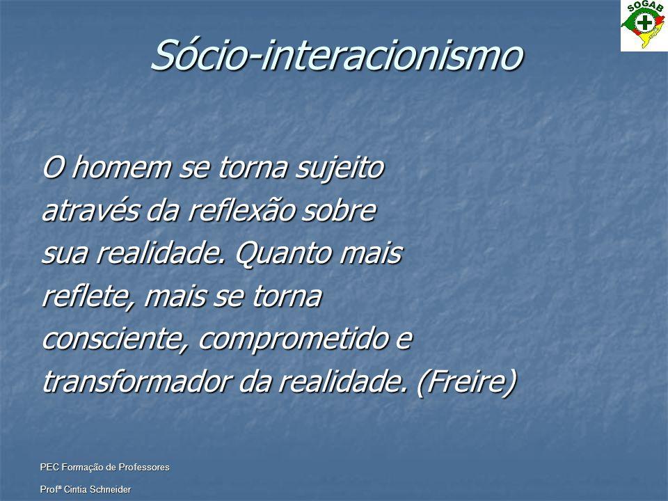 PEC Formação de Professores Profª Cintia Schneider Sócio-interacionismo O homem se torna sujeito através da reflexão sobre sua realidade. Quanto mais
